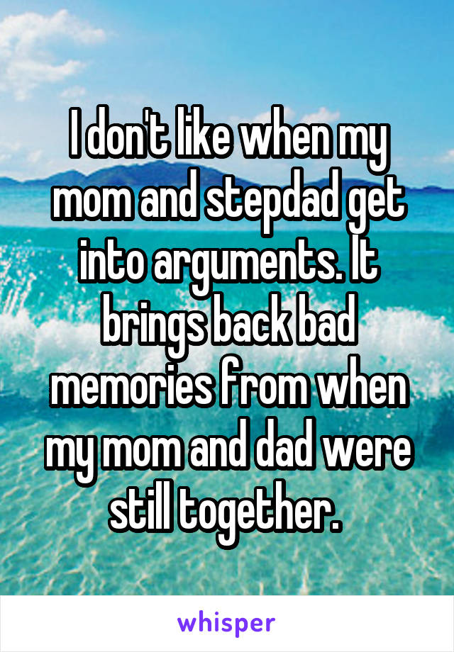 I don't like when my mom and stepdad get into arguments. It brings back bad memories from when my mom and dad were still together.