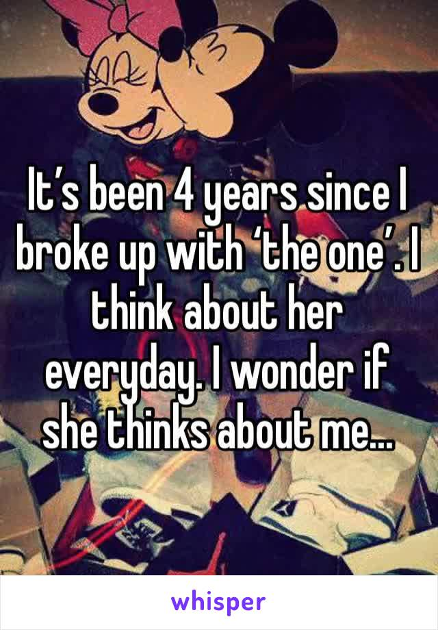 It's been 4 years since I broke up with 'the one'. I think about her everyday. I wonder if she thinks about me...