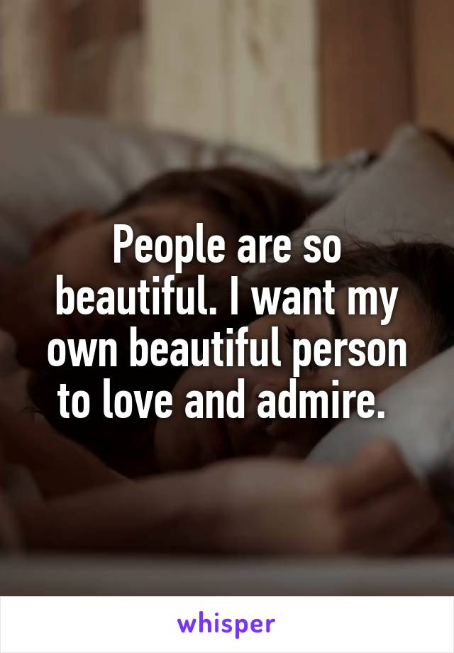 People are so beautiful. I want my own beautiful person to love and admire.
