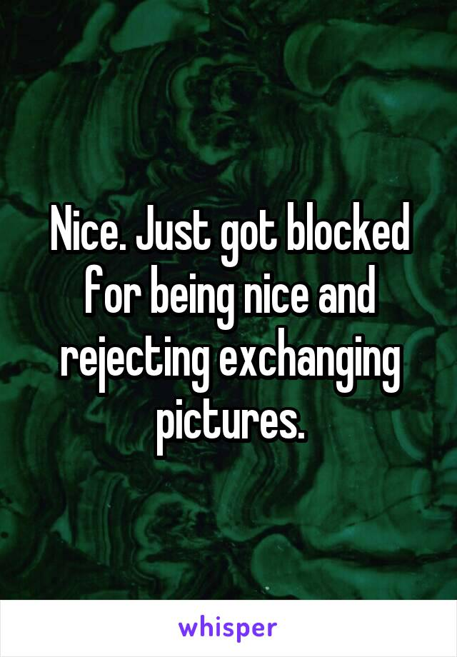 Nice. Just got blocked for being nice and rejecting exchanging pictures.
