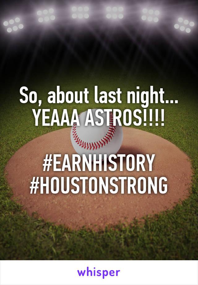 So, about last night... YEAAA ASTROS!!!!  #EARNHISTORY #HOUSTONSTRONG