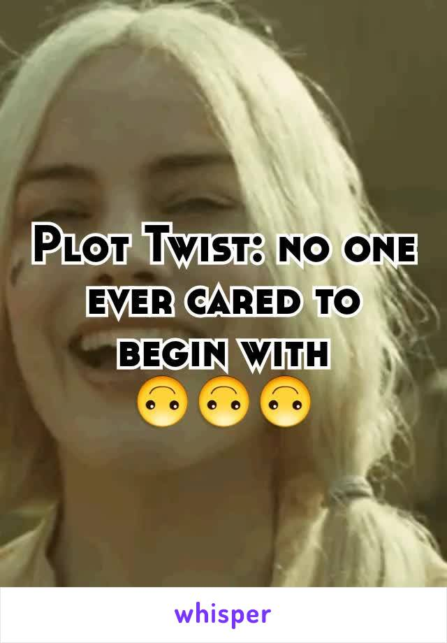 Plot Twist: no one ever cared to begin with 🙃🙃🙃