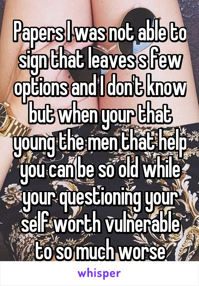 Papers I was not able to sign that leaves s few options and I don't know but when your that young the men that help you can be so old while your questioning your self worth vulnerable to so much worse
