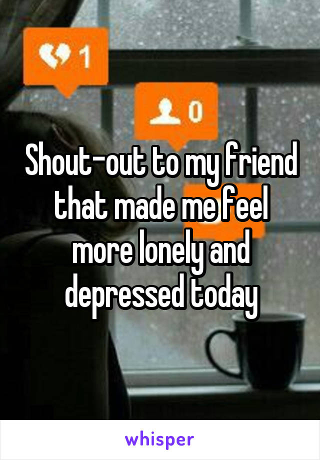 Shout-out to my friend that made me feel more lonely and depressed today