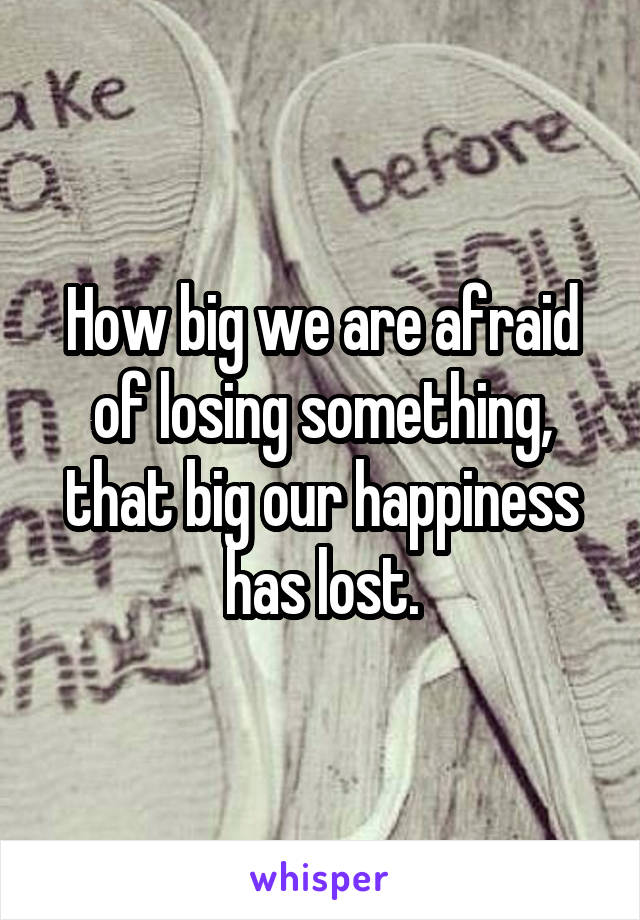 How big we are afraid of losing something, that big our happiness has lost.