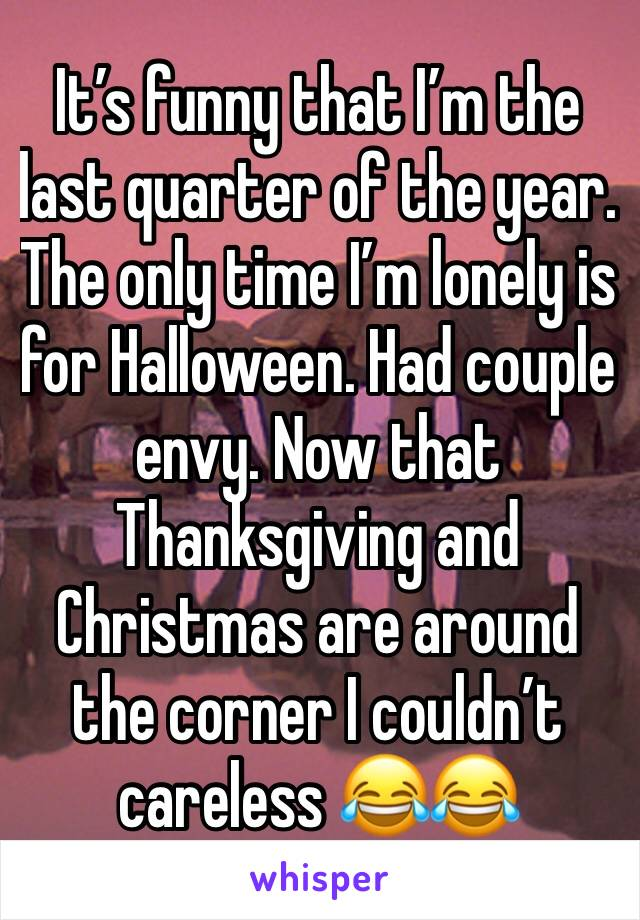 It's funny that I'm the last quarter of the year. The only time I'm lonely is for Halloween. Had couple envy. Now that Thanksgiving and Christmas are around the corner I couldn't careless 😂😂
