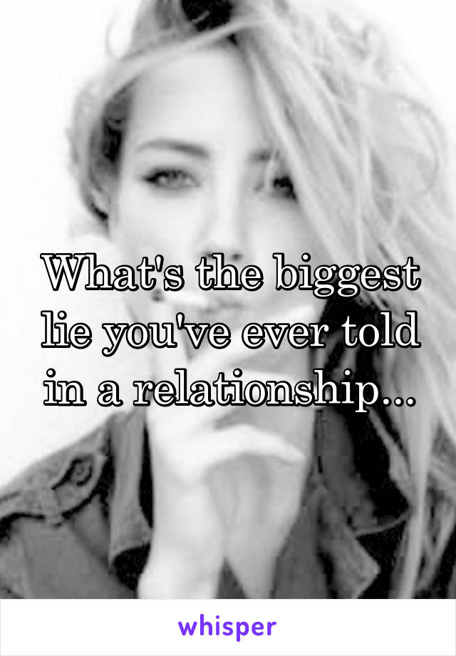 What's the biggest lie you've ever told in a relationship...