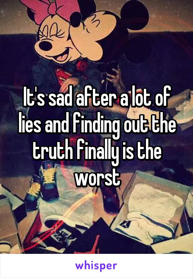 It's sad after a lot of lies and finding out the truth finally is the worst