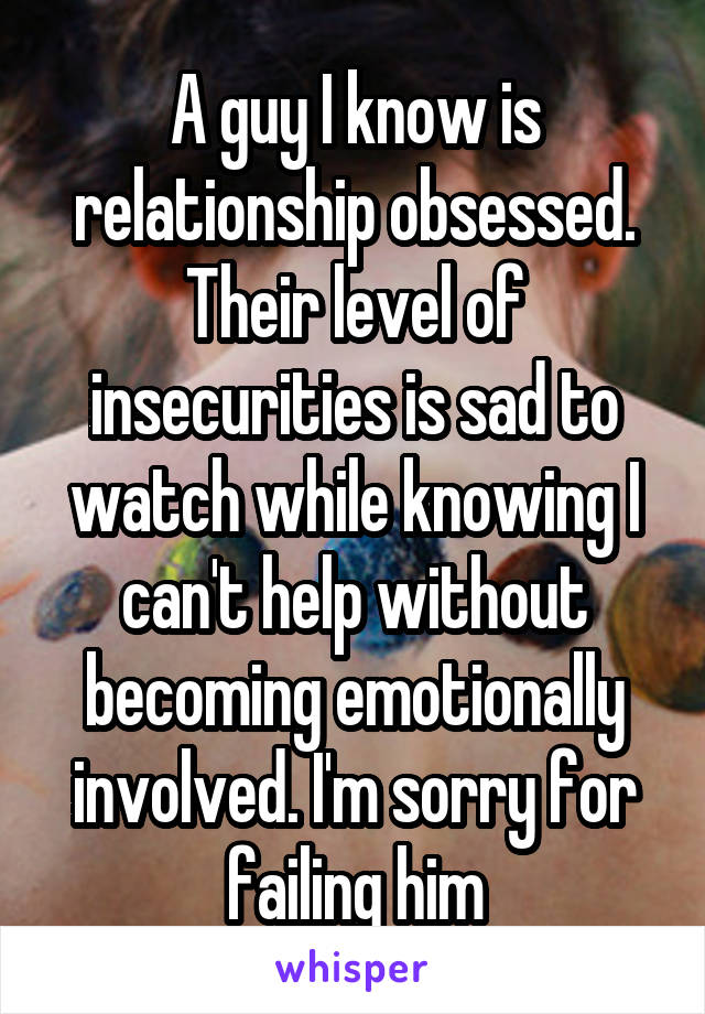 A guy I know is relationship obsessed. Their level of insecurities is sad to watch while knowing I can't help without becoming emotionally involved. I'm sorry for failing him