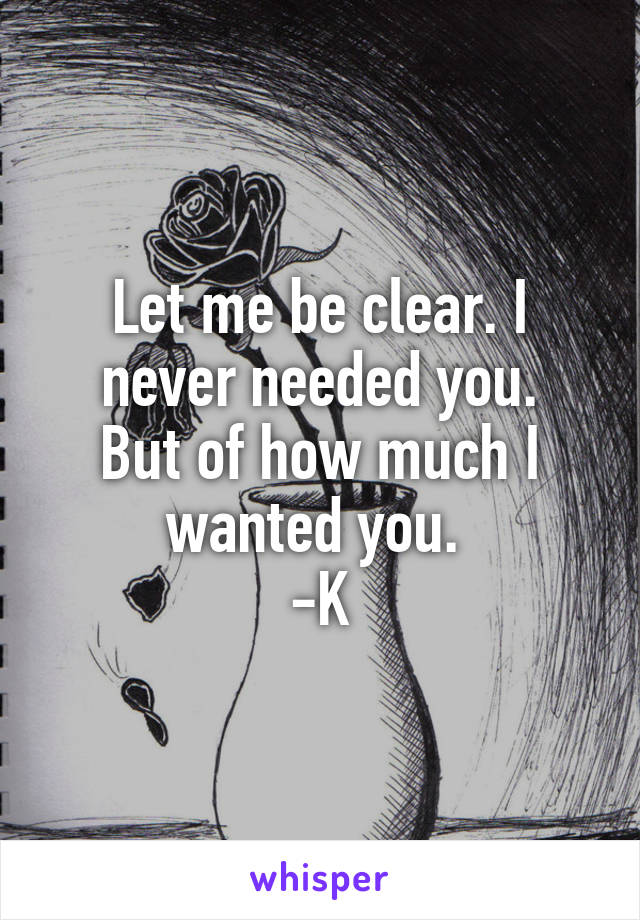Let me be clear. I never needed you. But of how much I wanted you.  -K