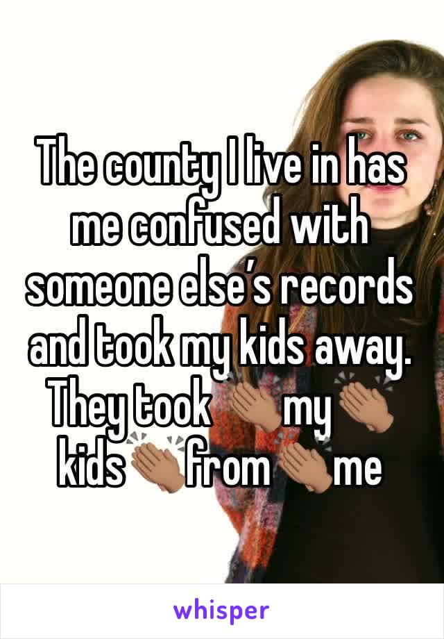 The county I live in has me confused with someone else's records and took my kids away.  They took 👏🏽my👏🏽kids👏🏽from👏🏽me