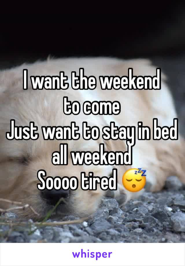 I want the weekend to come  Just want to stay in bed all weekend  Soooo tired 😴