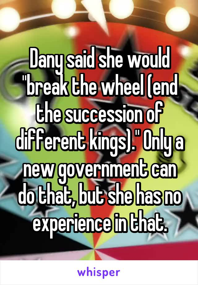 """Dany said she would """"break the wheel (end the succession of different kings)."""" Only a new government can do that, but she has no experience in that."""