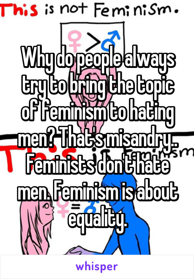 Why do people always try to bring the topic of feminism to hating men? That's misandry.. Feminists don't hate men. Feminism is about equality.
