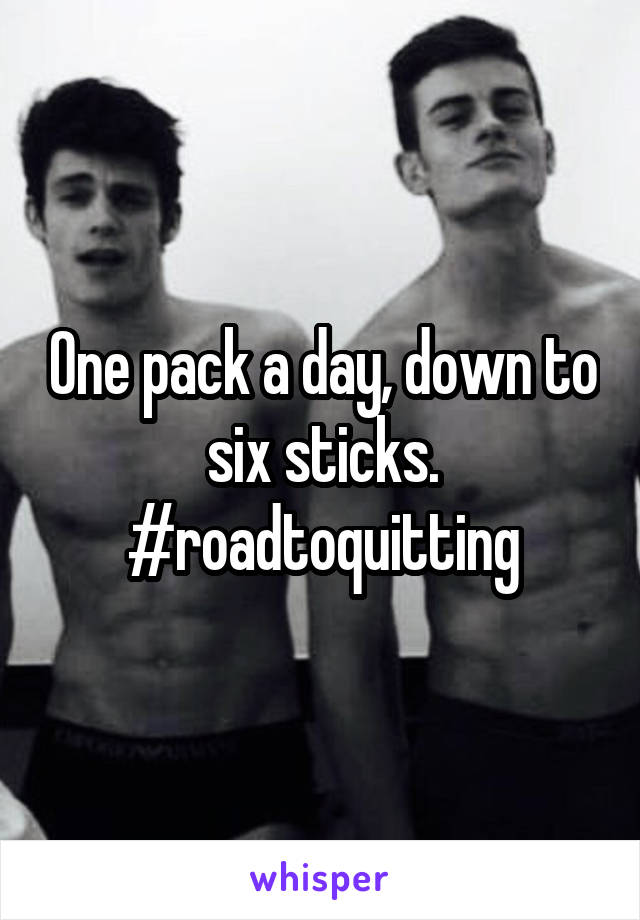 One pack a day, down to six sticks. #roadtoquitting