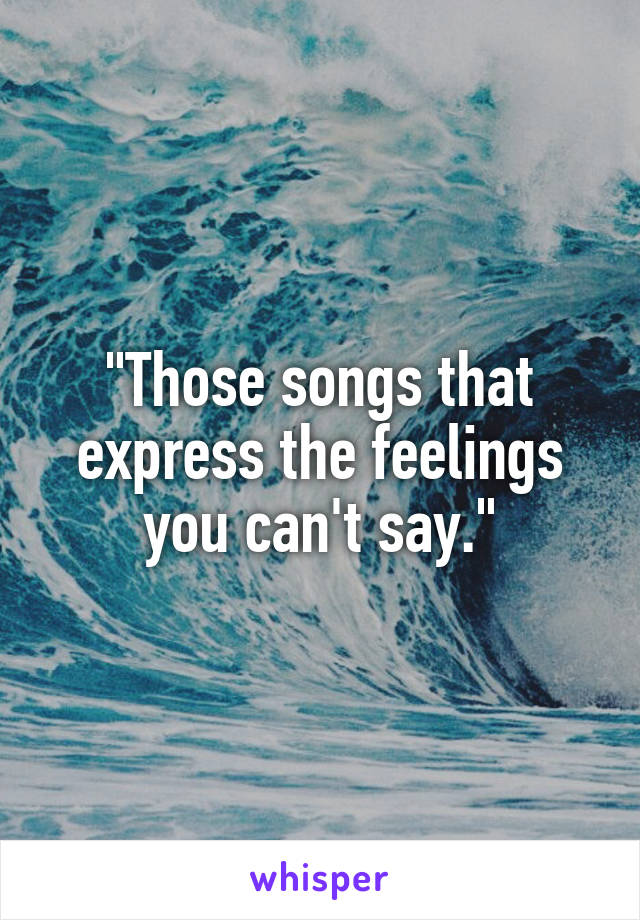 """Those songs that express the feelings you can't say."""