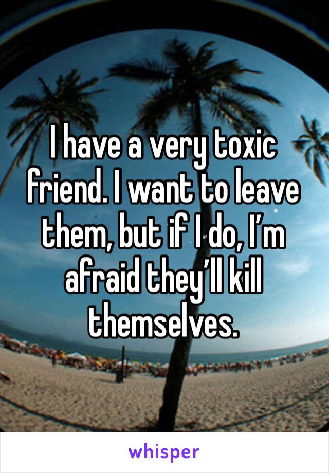 I have a very toxic friend. I want to leave them, but if I do, I'm afraid they'll kill themselves.