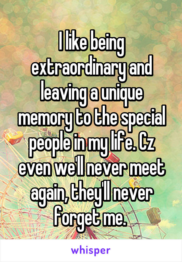 I like being extraordinary and leaving a unique memory to the special people in my life. Cz even we'll never meet again, they'll never forget me.
