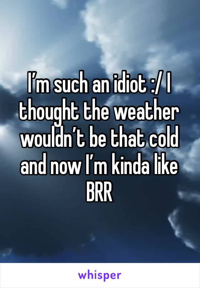 I'm such an idiot :/ I thought the weather wouldn't be that cold and now I'm kinda like BRR