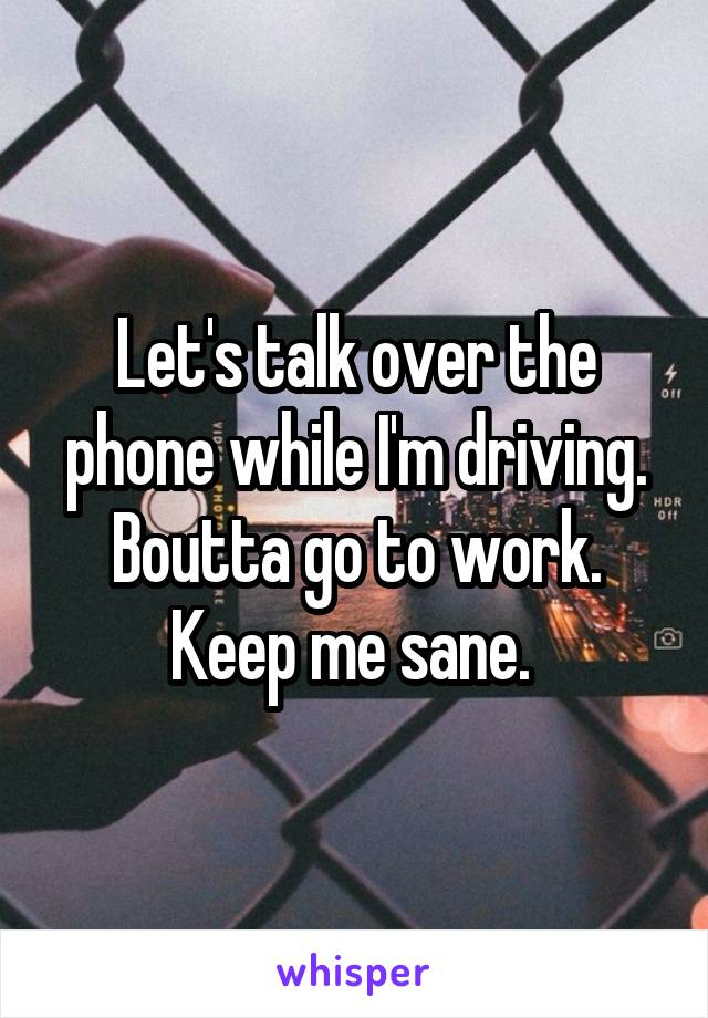 Let's talk over the phone while I'm driving. Boutta go to work. Keep me sane.