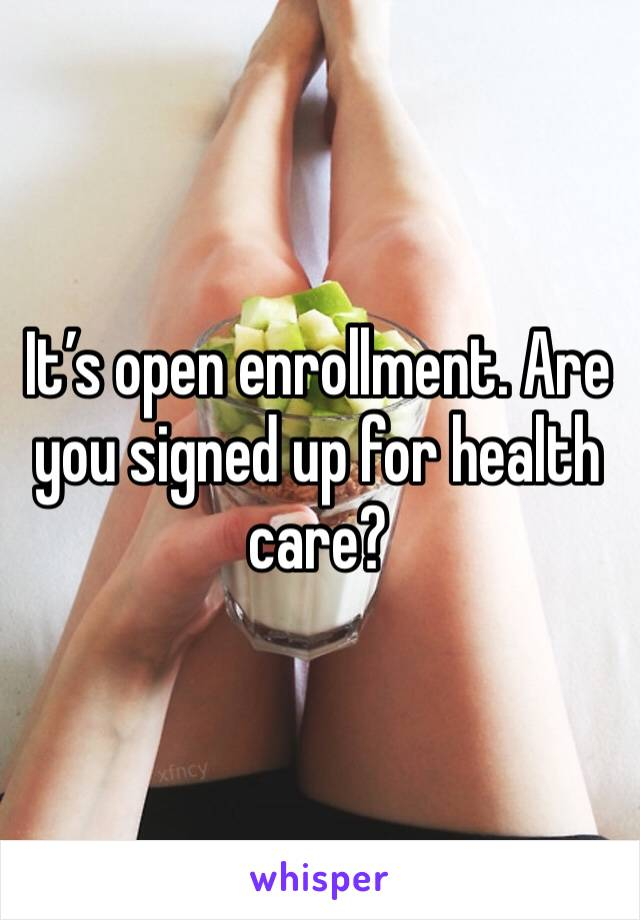 It's open enrollment. Are you signed up for health care?