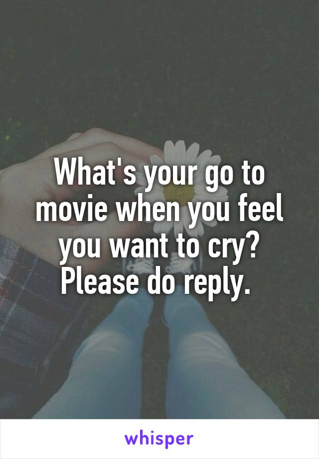 What's your go to movie when you feel you want to cry? Please do reply.