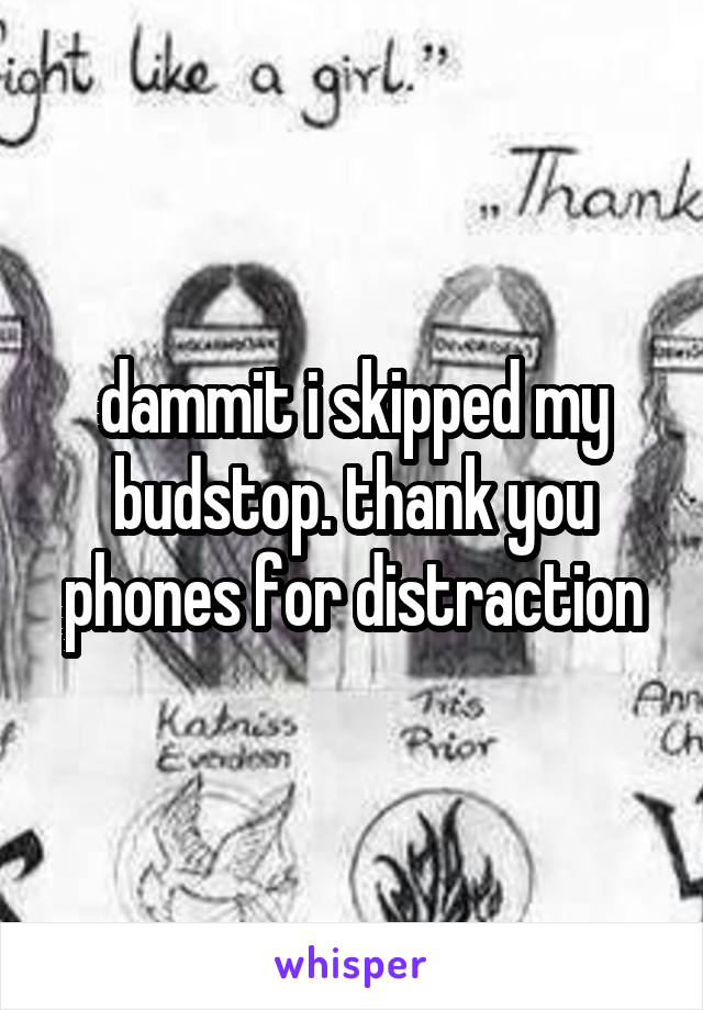 dammit i skipped my budstop. thank you phones for distraction