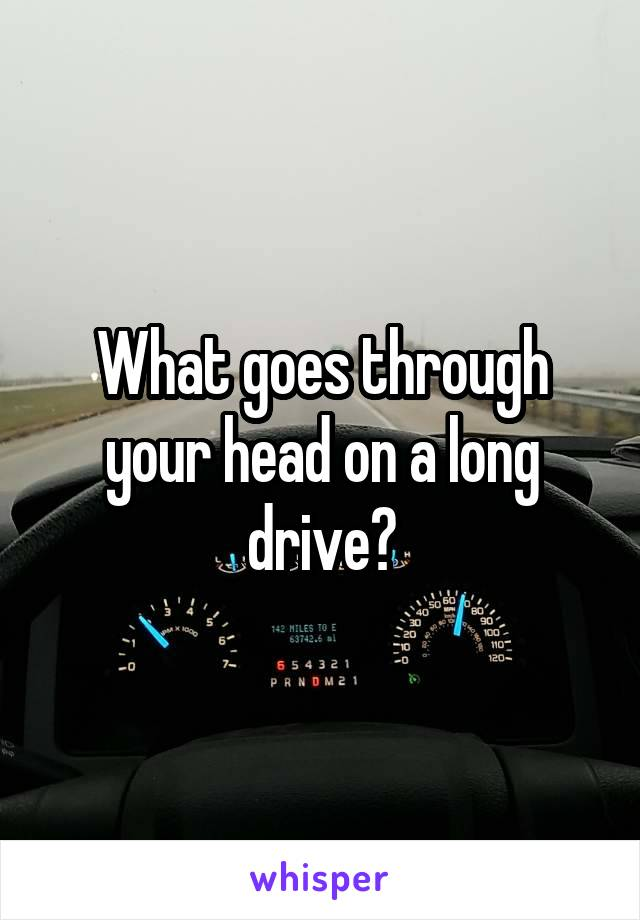 What goes through your head on a long drive?