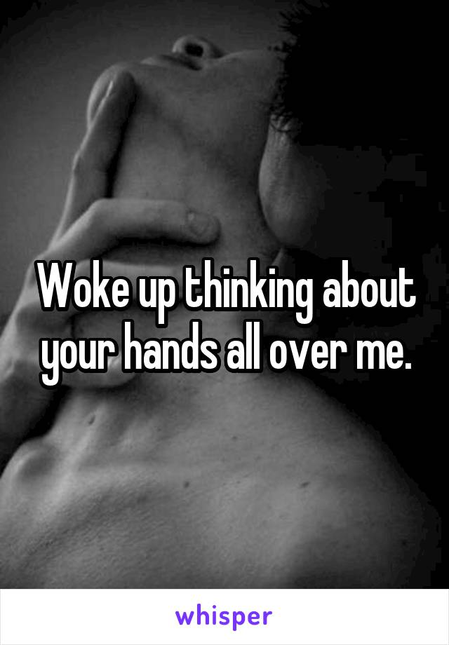 Woke up thinking about your hands all over me.