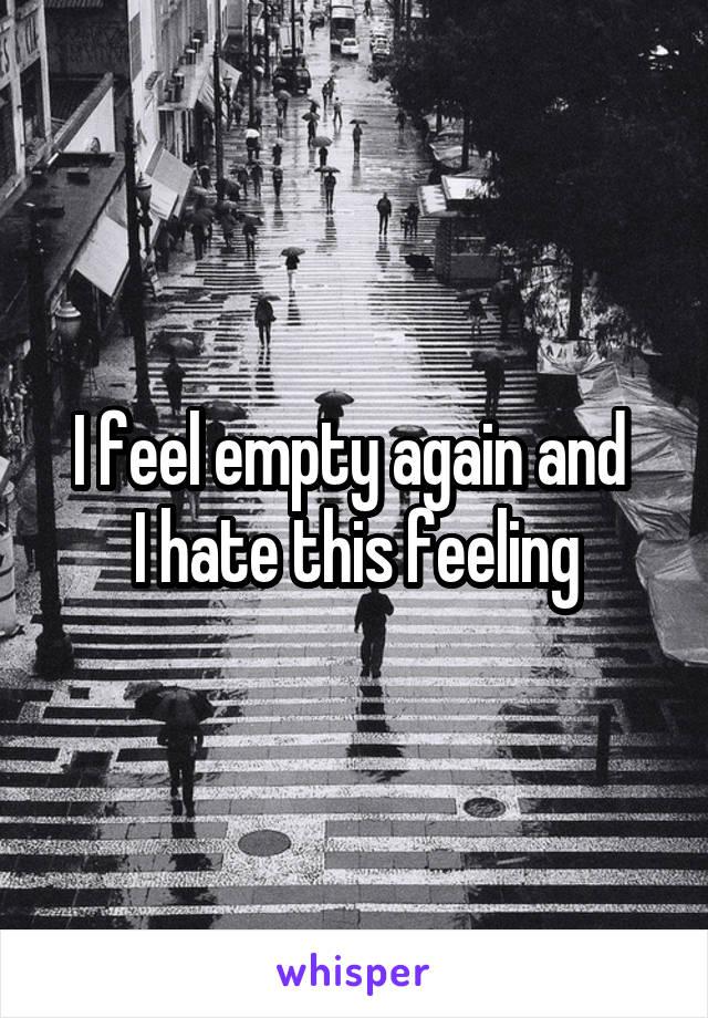 I feel empty again and  I hate this feeling