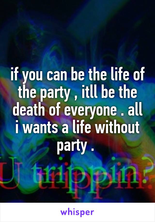if you can be the life of the party , itll be the death of everyone . all i wants a life without party .