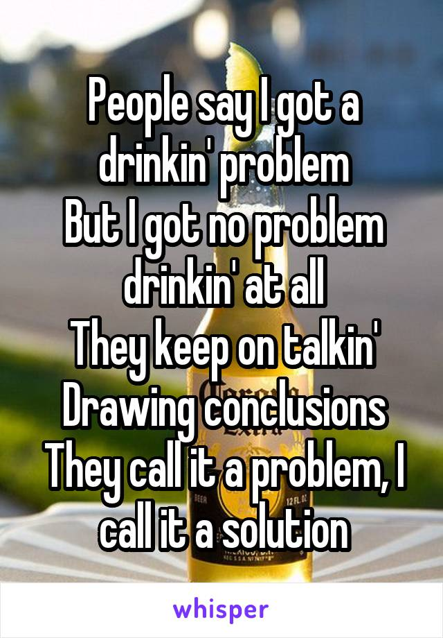People say I got a drinkin' problem But I got no problem drinkin' at all They keep on talkin' Drawing conclusions They call it a problem, I call it a solution