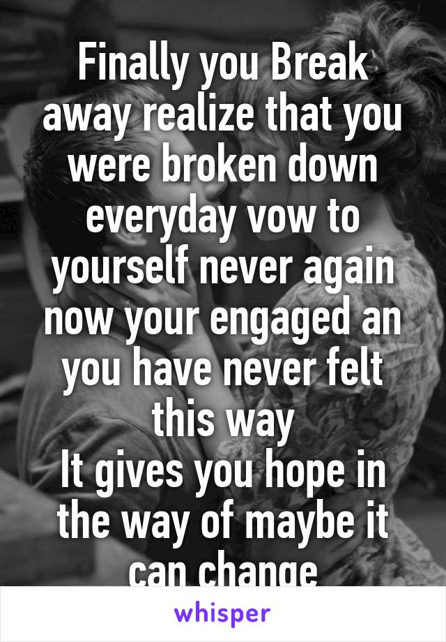 Finally you Break away realize that you were broken down everyday vow to yourself never again now your engaged an you have never felt this way It gives you hope in the way of maybe it can change