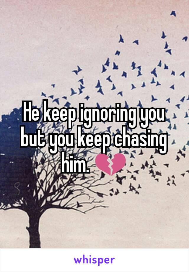 He keep ignoring you but you keep chasing him. 💔