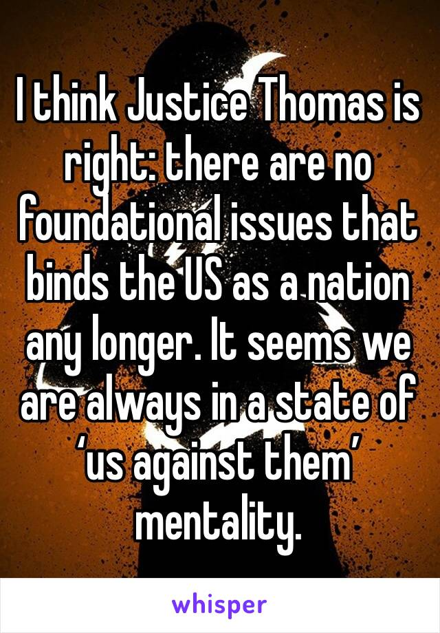I think Justice Thomas is right: there are no foundational issues that binds the US as a nation any longer. It seems we are always in a state of 'us against them' mentality.