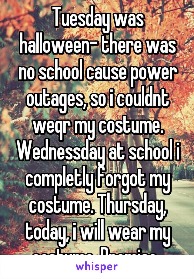 Tuesday was halloween- there was no school cause power outages, so i couldnt weqr my costume. Wednessday at school i completly forgot my costume. Thursday, today, i will wear my costume. Promise.