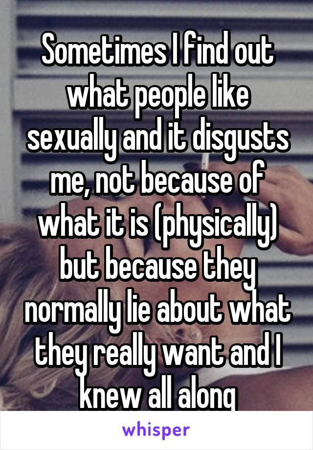 Sometimes I find out what people like sexually and it disgusts me, not because of what it is (physically) but because they normally lie about what they really want and I knew all along