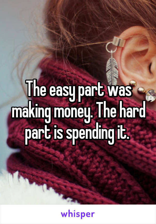 The easy part was making money. The hard part is spending it.
