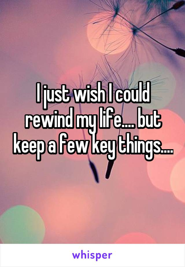 I just wish I could rewind my life.... but keep a few key things....