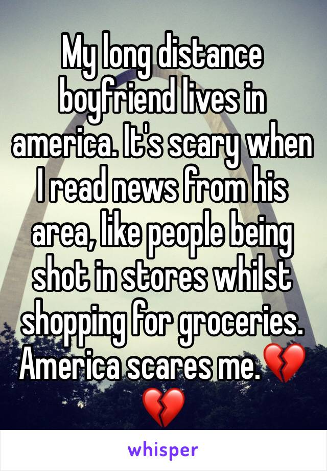 My long distance boyfriend lives in america. It's scary when I read news from his area, like people being shot in stores whilst shopping for groceries. America scares me.💔💔