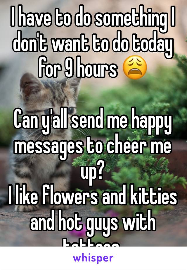 I have to do something I don't want to do today for 9 hours 😩  Can y'all send me happy messages to cheer me up?  I like flowers and kitties and hot guys with tattoos.