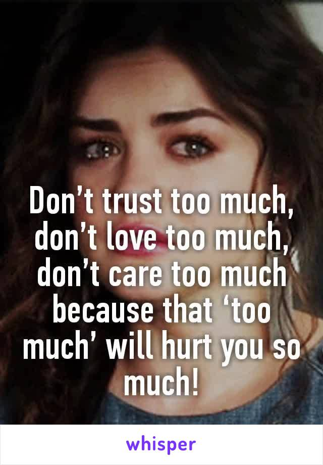 Don't trust too much, don't love too much, don't care too much because that 'too much' will hurt you so much!