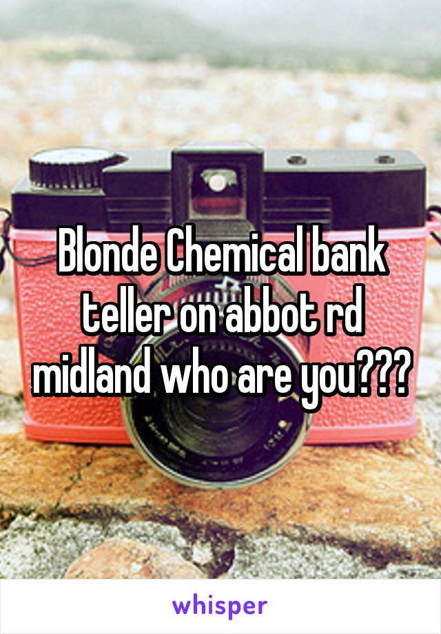 Blonde Chemical bank teller on abbot rd midland who are you???