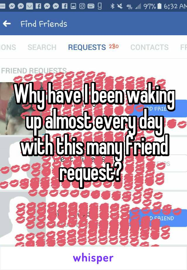 Why have I been waking up almost every day with this many friend request?