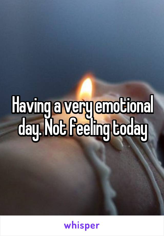 Having a very emotional day. Not feeling today