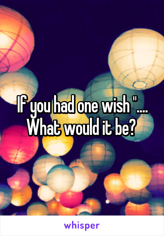 """If you had one wish """".... What would it be?"""