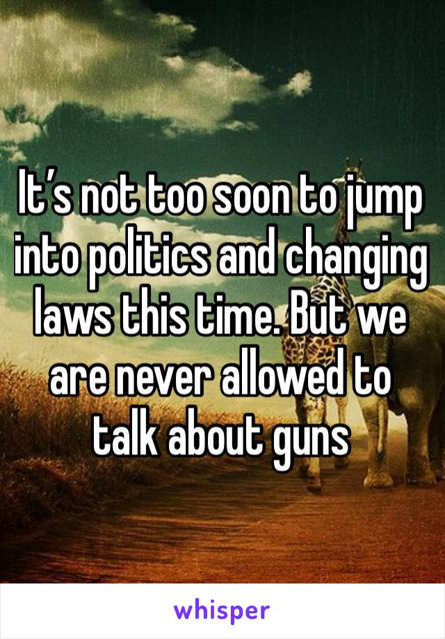 It's not too soon to jump into politics and changing laws this time. But we are never allowed to talk about guns