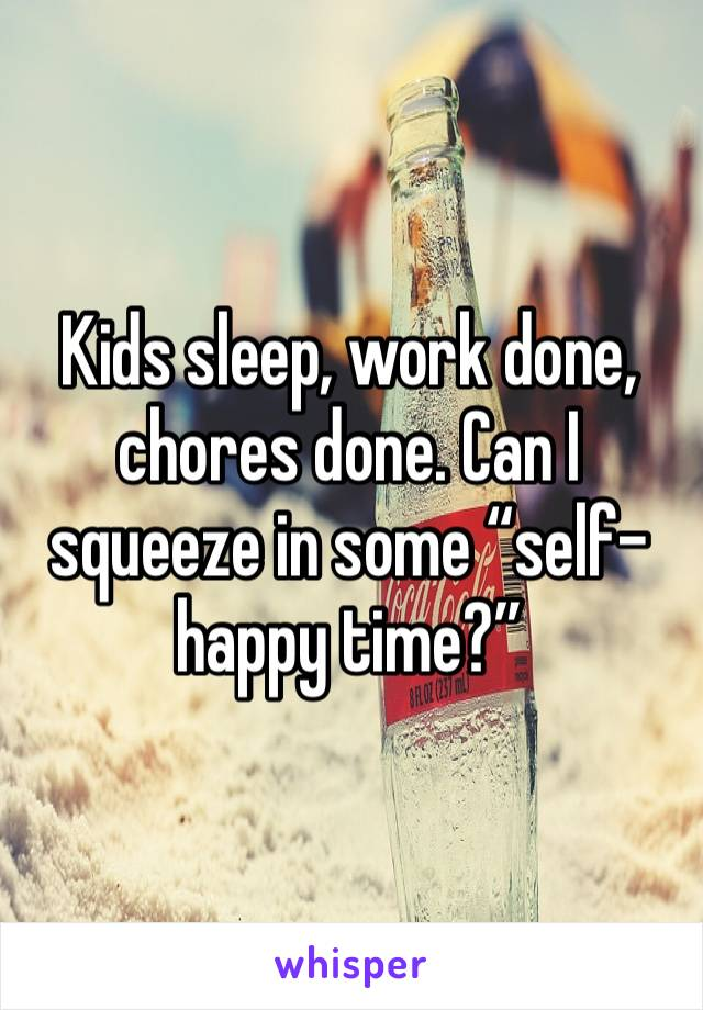 "Kids sleep, work done, chores done. Can I squeeze in some ""self-happy time?"""