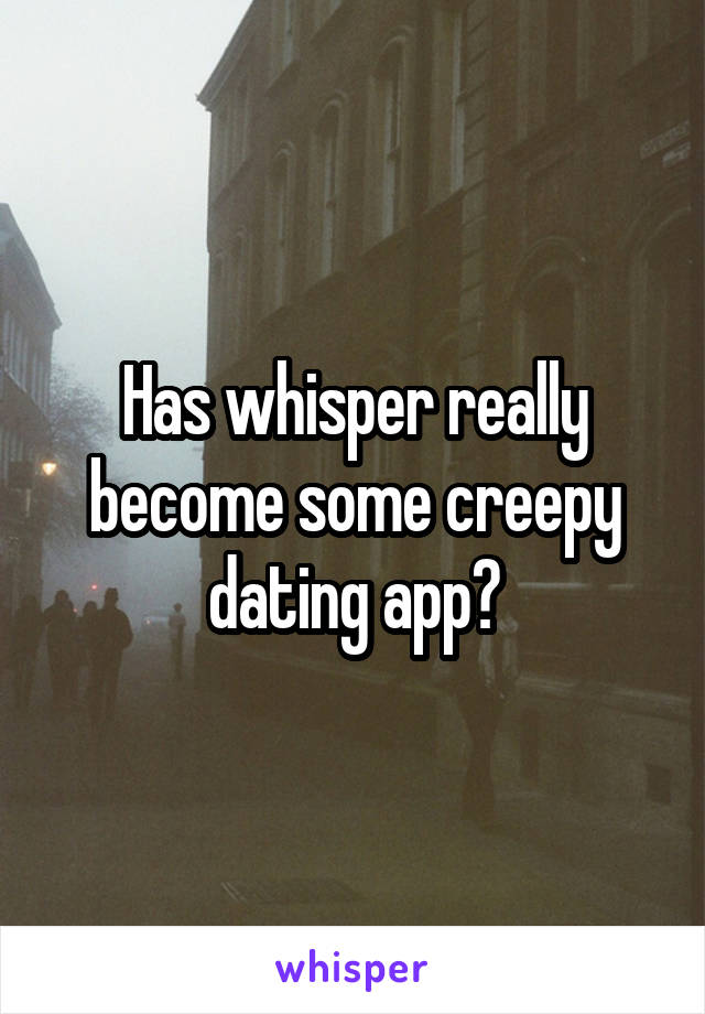 Has whisper really become some creepy dating app?