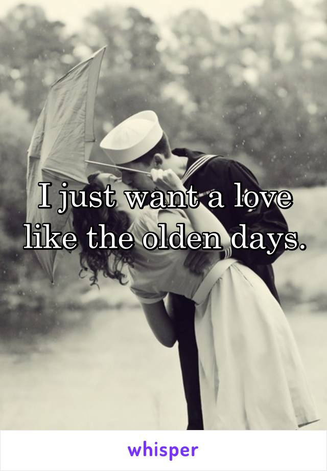 I just want a love like the olden days.